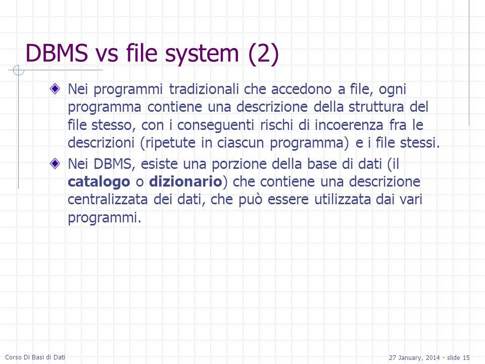 27 January, 2014 - slide 15 Corso Di Basi di Dati DBMS vs file system (2) Nei programmi tradizionali che accedono a file, ogni programma contiene una descrizione della struttura del file stesso, con i conseguenti rischi di incoerenza fra le descrizioni (ripetute in ciascun programma) e i file stessi.