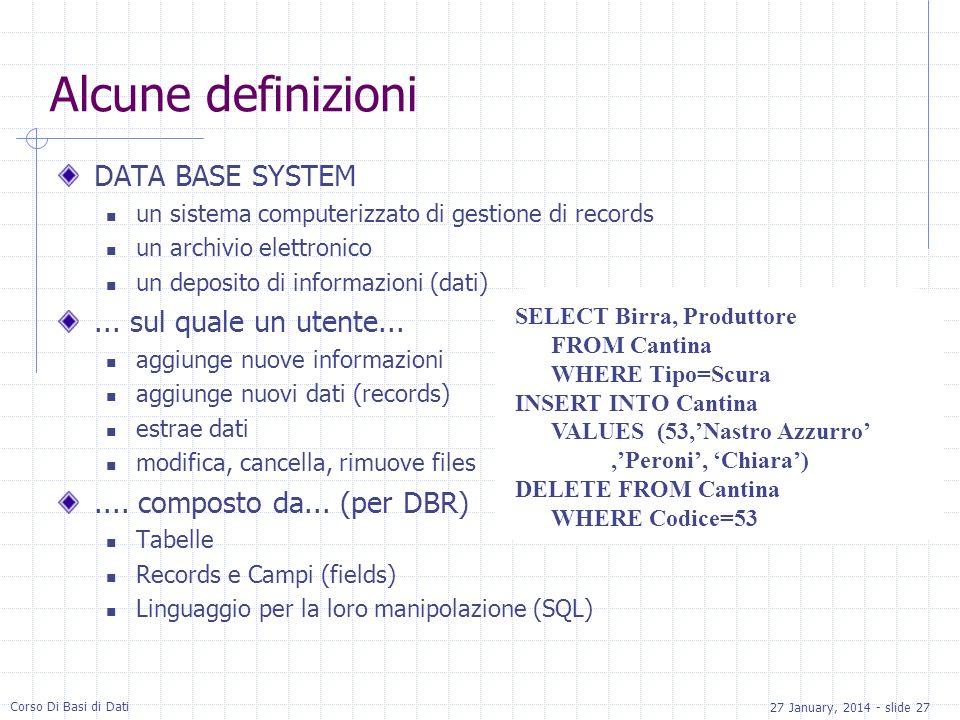 27 January, 2014 - slide 27 Corso Di Basi di Dati Alcune definizioni DATA BASE SYSTEM un sistema computerizzato di gestione di records un archivio elettronico un deposito di informazioni (dati)...