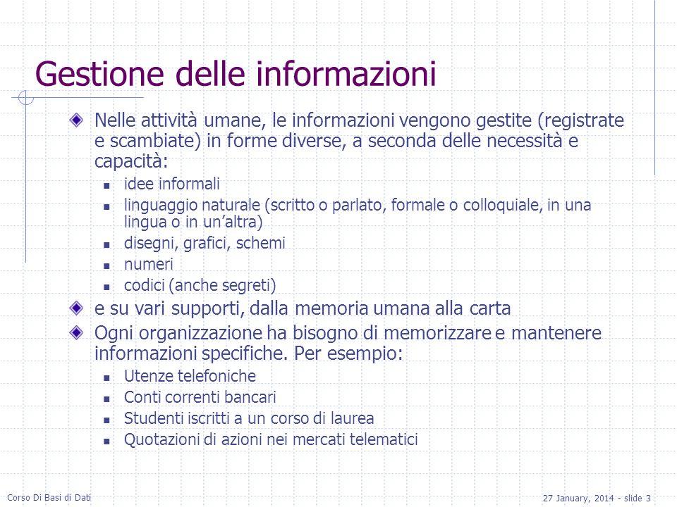 27 January, 2014 - slide 3 Corso Di Basi di Dati Gestione delle informazioni Nelle attività umane, le informazioni vengono gestite (registrate e scamb