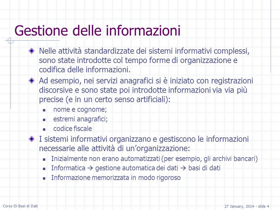 27 January, 2014 - slide 4 Corso Di Basi di Dati Gestione delle informazioni Nelle attività standardizzate dei sistemi informativi complessi, sono state introdotte col tempo forme di organizzazione e codifica delle informazioni.