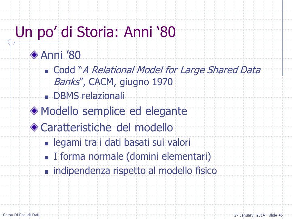 27 January, 2014 - slide 46 Corso Di Basi di Dati Un po di Storia: Anni 80 Anni 80 Codd A Relational Model for Large Shared Data Banks, CACM, giugno 1