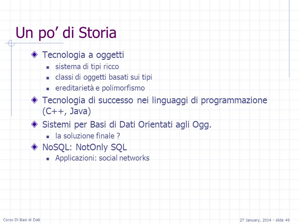 27 January, 2014 - slide 49 Corso Di Basi di Dati Un po di Storia Tecnologia a oggetti sistema di tipi ricco classi di oggetti basati sui tipi ereditarietà e polimorfismo Tecnologia di successo nei linguaggi di programmazione (C++, Java) Sistemi per Basi di Dati Orientati agli Ogg.