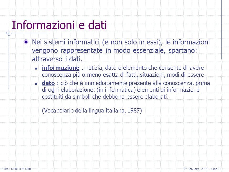 27 January, 2014 - slide 5 Corso Di Basi di Dati Informazioni e dati Nei sistemi informatici (e non solo in essi), le informazioni vengono rappresentate in modo essenziale, spartano: attraverso i dati.
