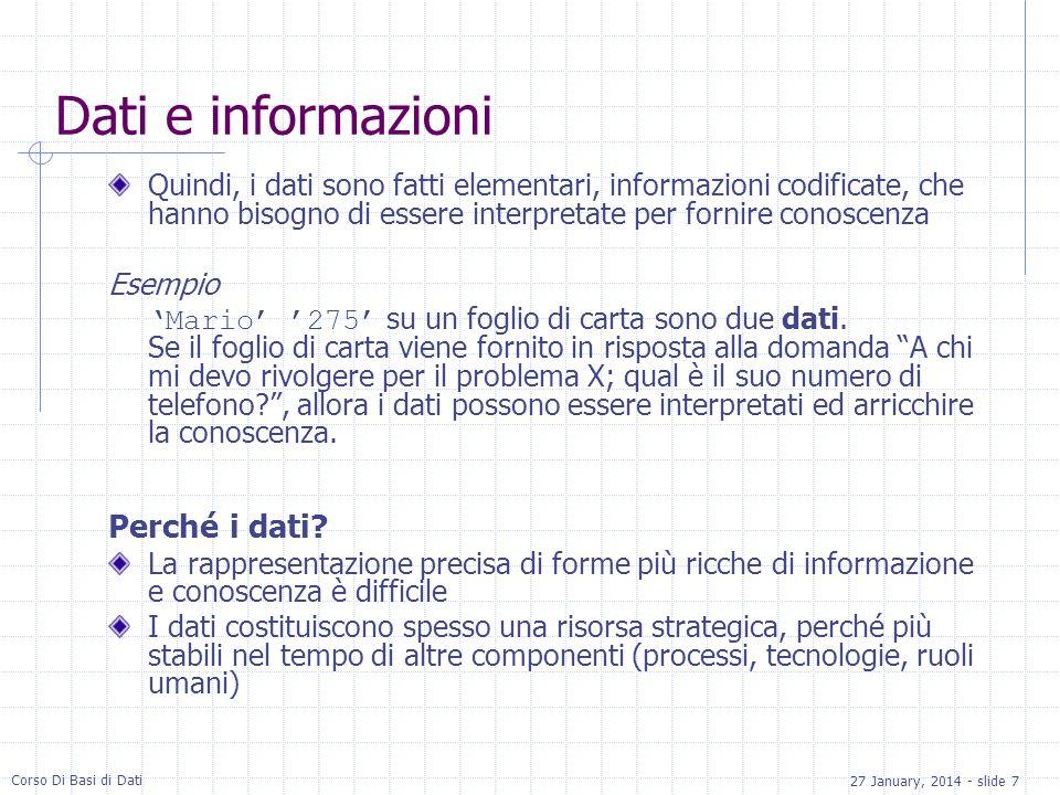 27 January, 2014 - slide 7 Corso Di Basi di Dati Dati e informazioni Quindi, i dati sono fatti elementari, informazioni codificate, che hanno bisogno di essere interpretate per fornire conoscenza Esempio Mario 275 su un foglio di carta sono due dati.
