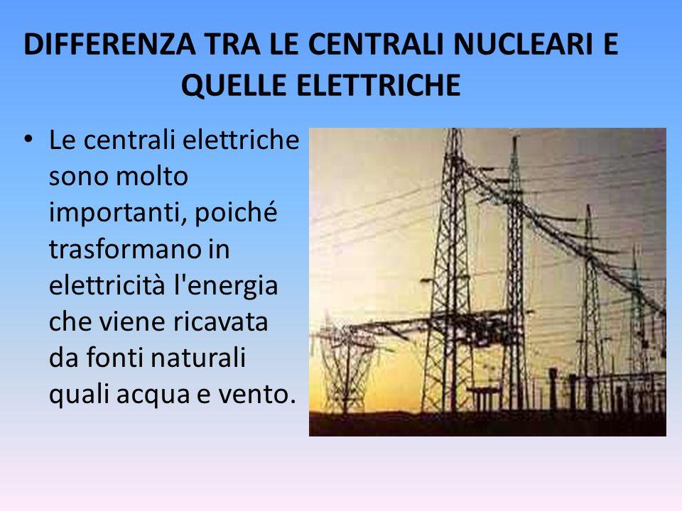 DIFFERENZA TRA LE CENTRALI NUCLEARI E QUELLE ELETTRICHE Le centrali elettriche sono molto importanti, poiché trasformano in elettricità l'energia che