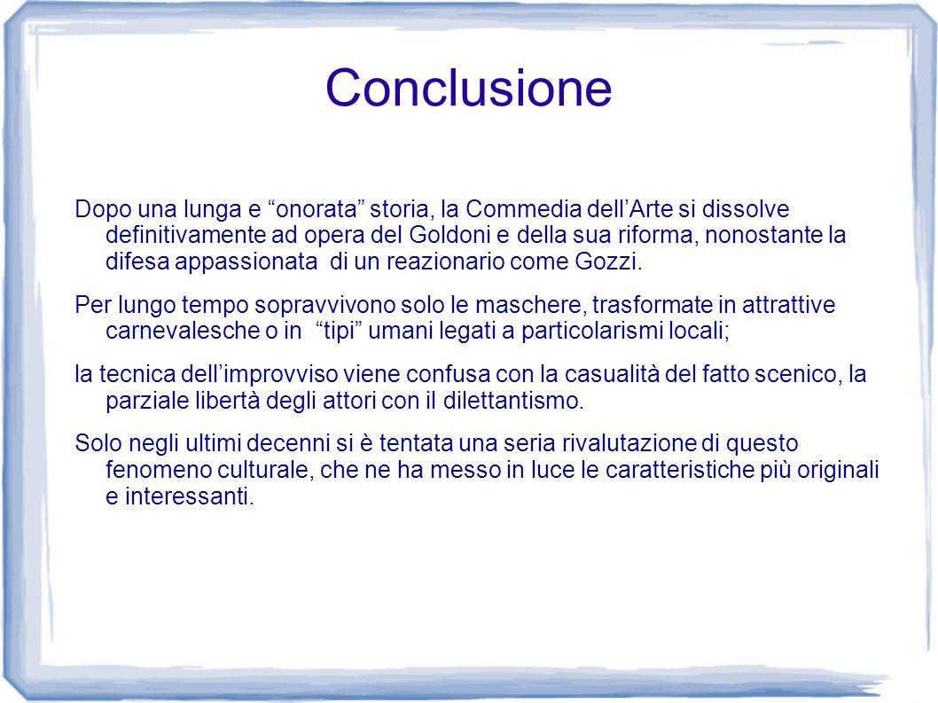 Conclusione Dopo una lunga e onorata storia, la Commedia dellArte si dissolve definitivamente ad opera del Goldoni e della sua riforma, nonostante la