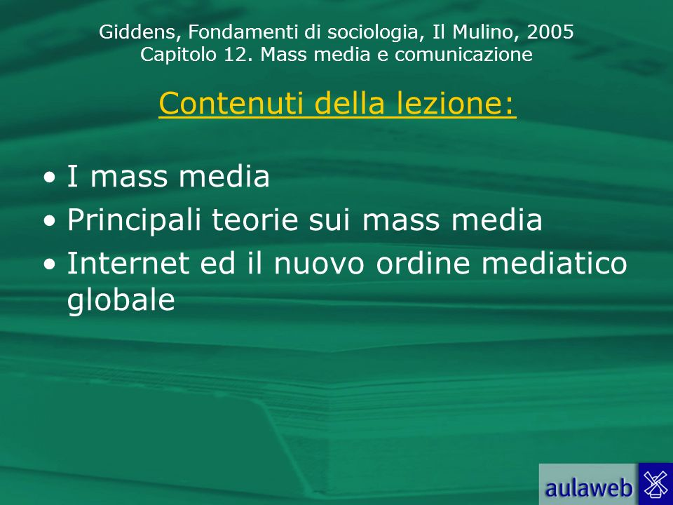 Giddens, Fondamenti di sociologia, Il Mulino, 2005 Capitolo 12. Mass media e comunicazione Contenuti della lezione: I mass media Principali teorie sui