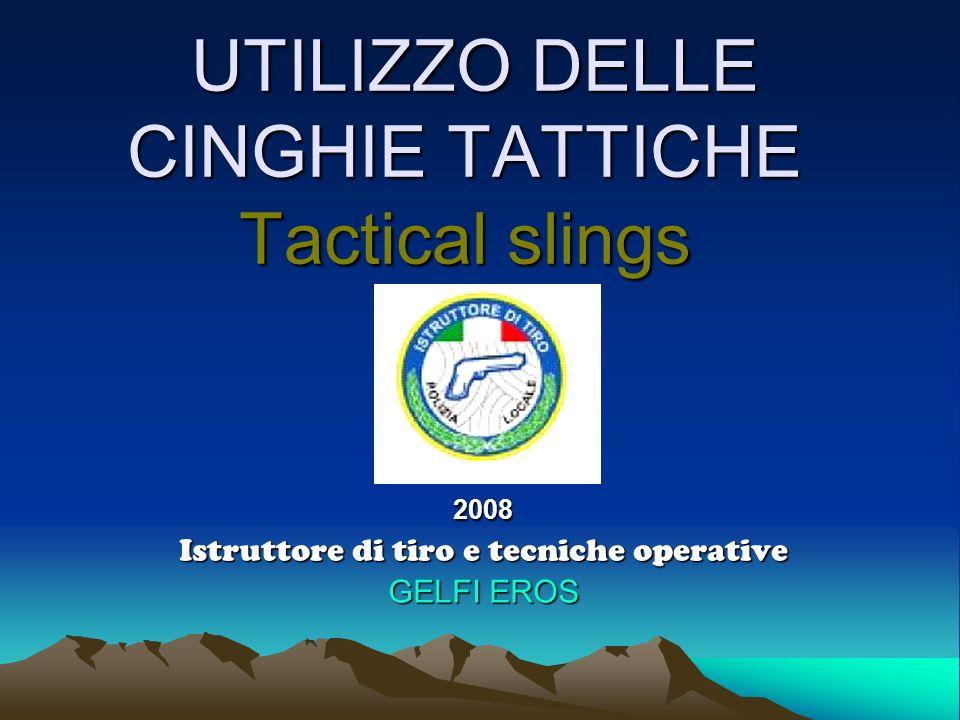 UTILIZZO DELLE CINGHIE TATTICHE Tactical slings UTILIZZO DELLE CINGHIE TATTICHE Tactical slings2008 Istruttore di tiro e tecniche operative GELFI EROS