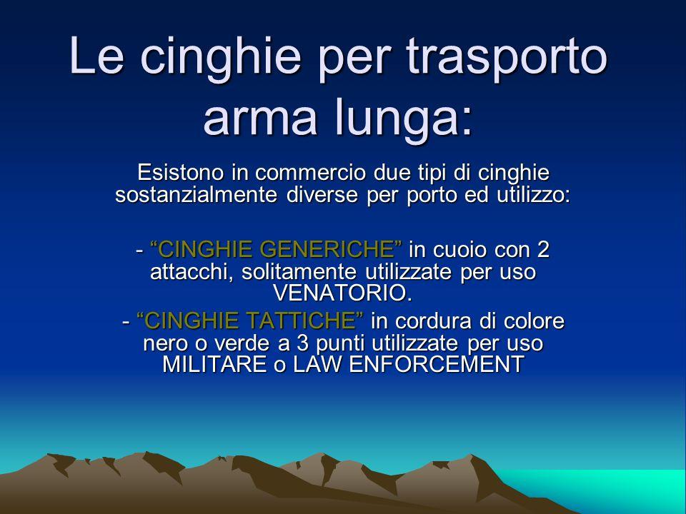 Le cinghie per trasporto arma lunga: Esistono in commercio due tipi di cinghie sostanzialmente diverse per porto ed utilizzo: - CINGHIE GENERICHE in c