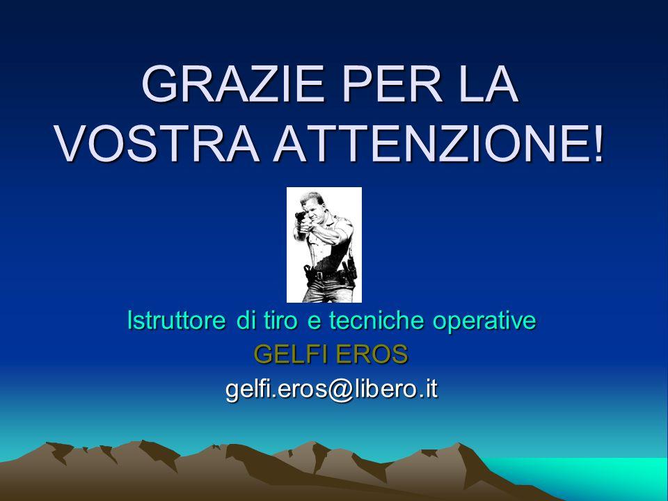 GRAZIE PER LA VOSTRA ATTENZIONE! Istruttore di tiro e tecniche operative GELFI EROS gelfi.eros@libero.it