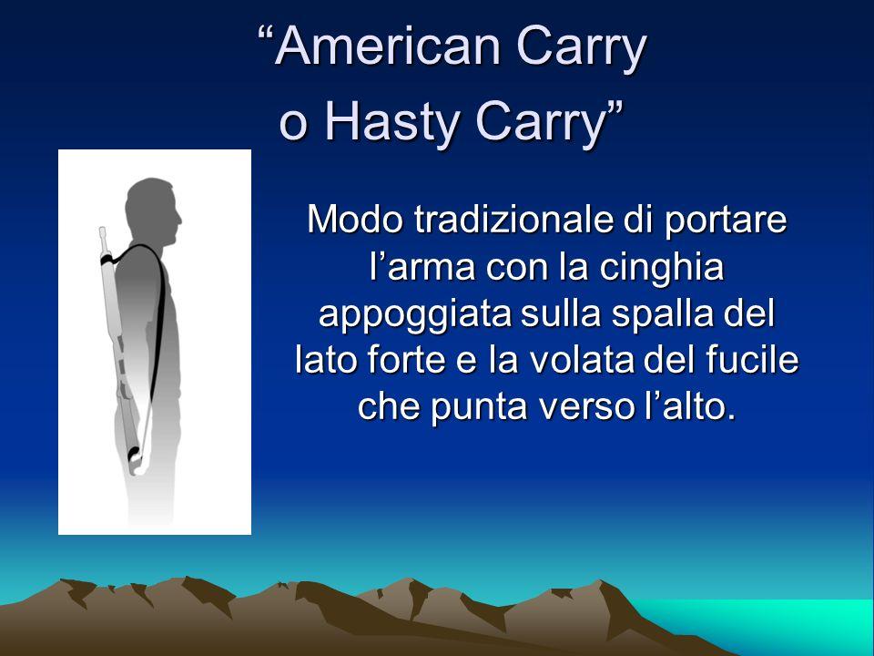American Carry o Hasty Carry Modo tradizionale di portare larma con la cinghia appoggiata sulla spalla del lato forte e la volata del fucile che punta verso lalto.
