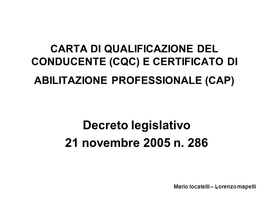CARTA DI QUALIFICAZIONE DEL CONDUCENTE (CQC) E CERTIFICATO DI ABILITAZIONE PROFESSIONALE (CAP) Decreto legislativo 21 novembre 2005 n. 286 Mario locat