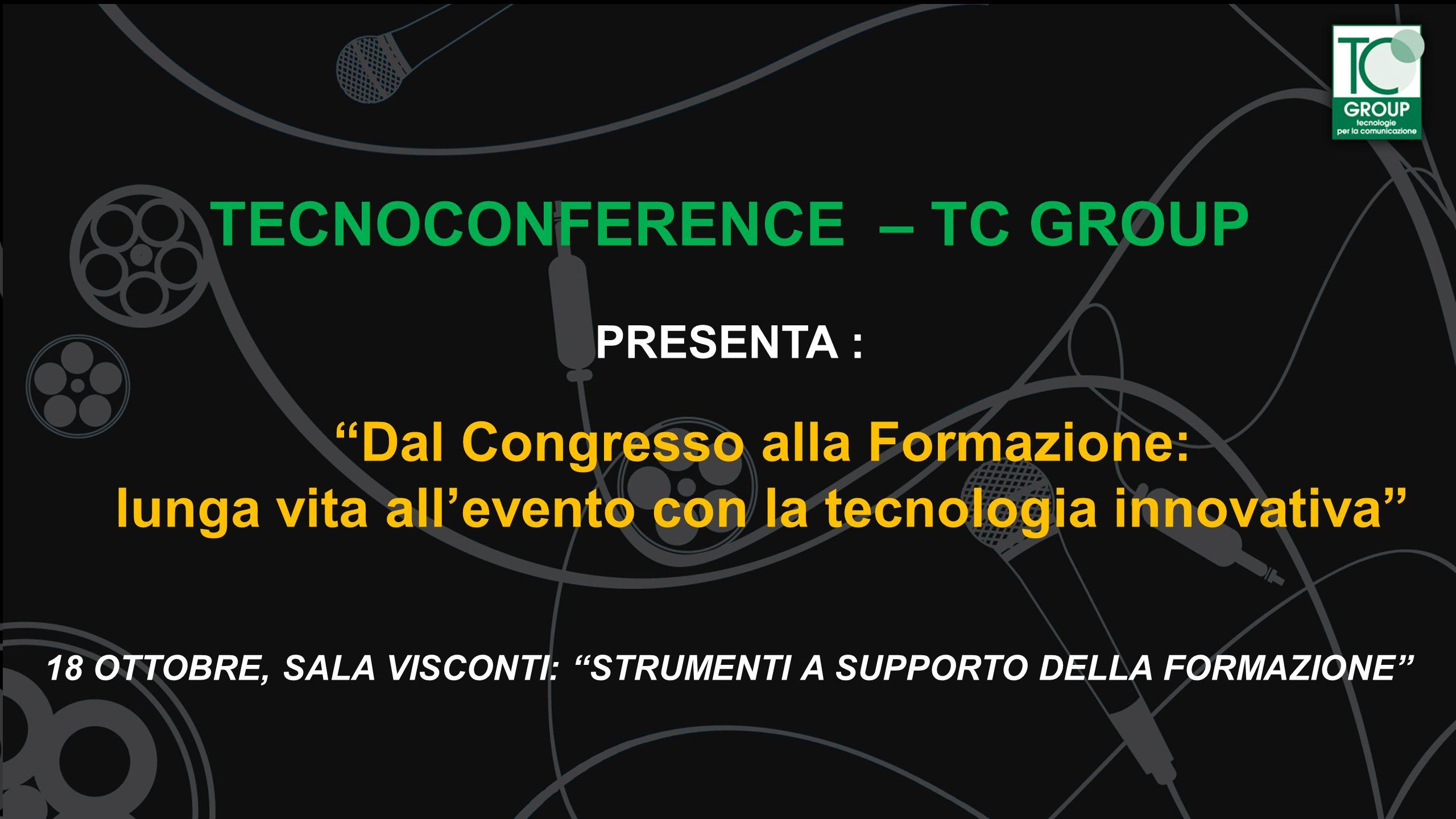TECNOCONFERENCE – TC GROUP PRESENTA : Dal Congresso alla Formazione: lunga vita allevento con la tecnologia innovativa 18 OTTOBRE, SALA VISCONTI: STRU