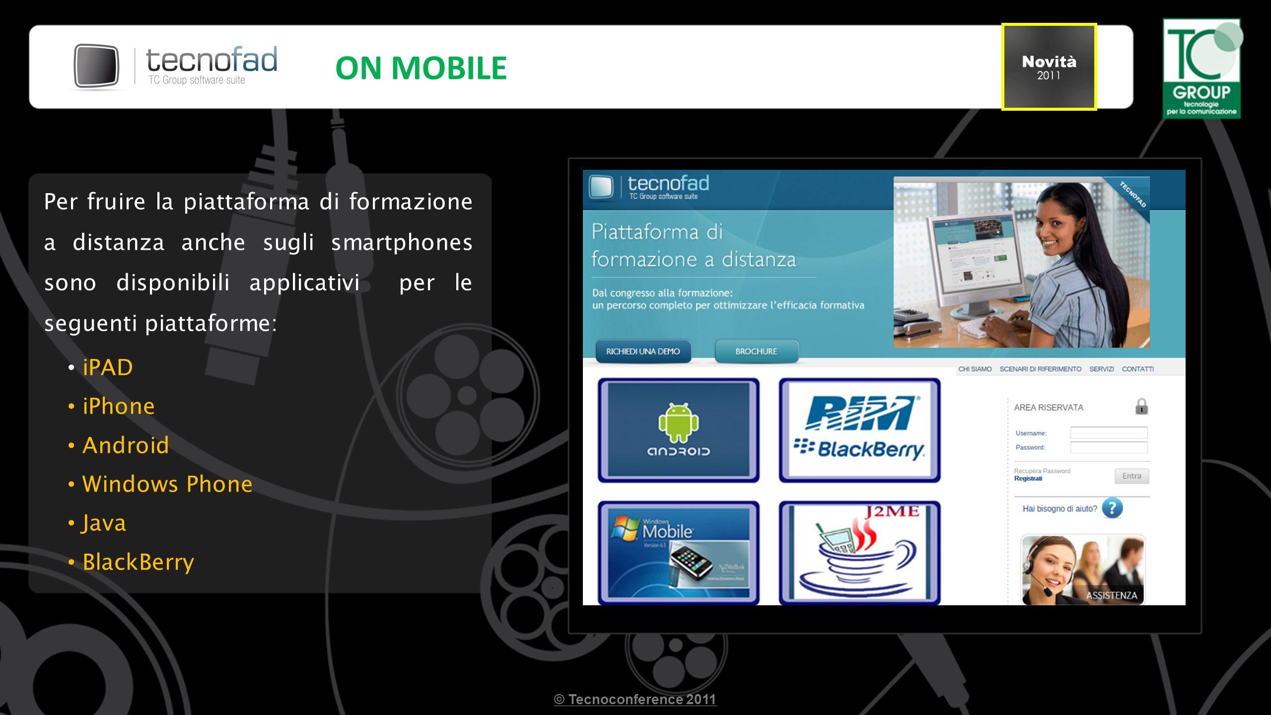 Per fruire la piattaforma di formazione a distanza anche sugli smartphones sono disponibili applicativi per le seguenti piattaforme: iPAD iPhone Android Windows Phone Java BlackBerry ON MOBILE © Tecnoconference 2011