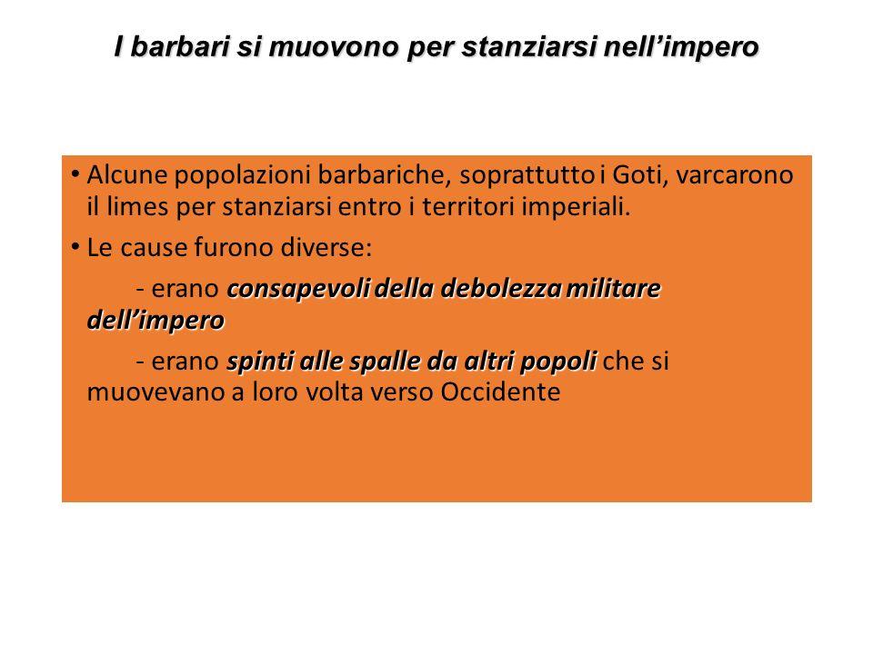 I barbari si muovono per stanziarsi nellimpero Alcune popolazioni barbariche, soprattutto i Goti, varcarono il limes per stanziarsi entro i territori imperiali.