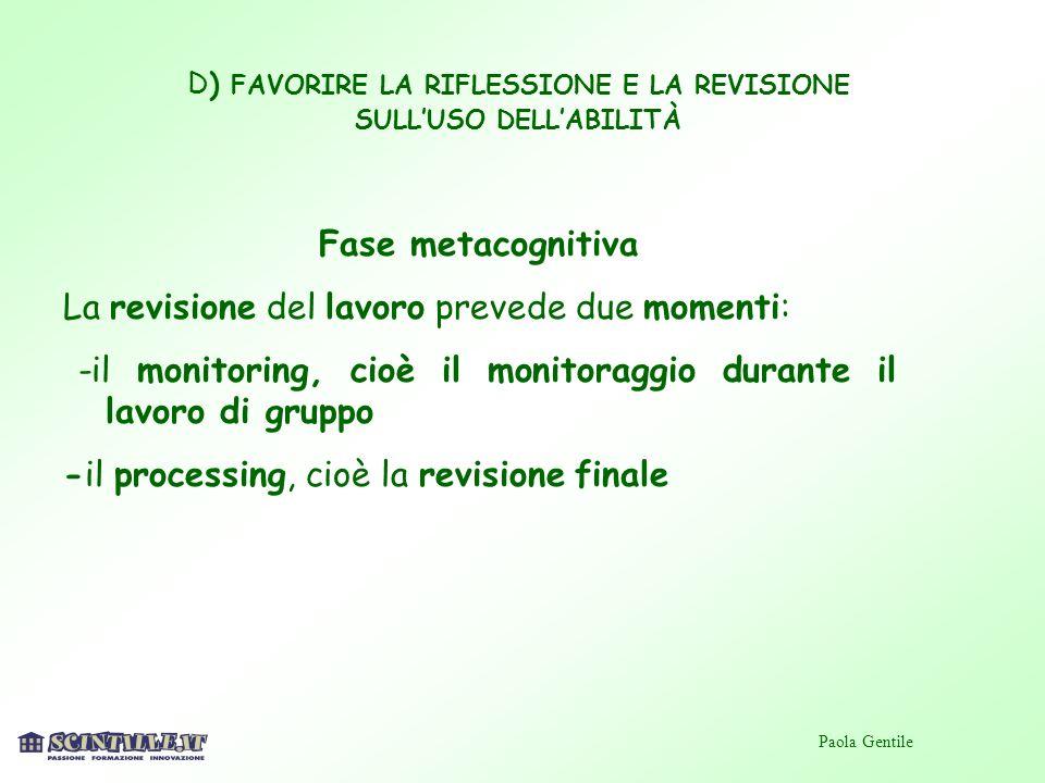 D) FAVORIRE LA RIFLESSIONE E LA REVISIONE SULLUSO DELLABILITÀ Fase metacognitiva La revisione del lavoro prevede due momenti: -il monitoring, cioè il