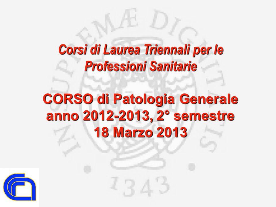 Corsi di Laurea Triennali per le Professioni Sanitarie CORSO di Patologia Generale anno 2012-2013, 2° semestre 18 Marzo 2013
