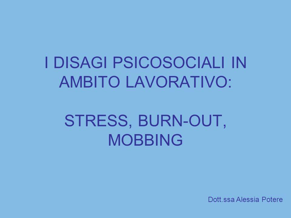 I DISAGI PSICOSOCIALI IN AMBITO LAVORATIVO: STRESS, BURN-OUT, MOBBING Dott.ssa Alessia Potere