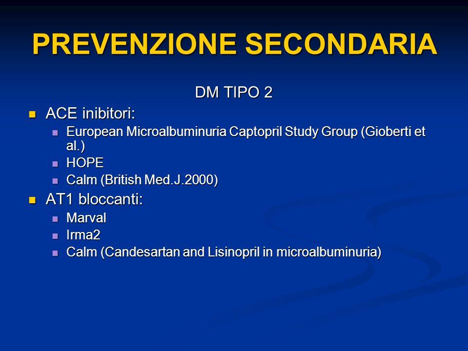 DM TIPO 2 ACE inibitori: ACE inibitori: European Microalbuminuria Captopril Study Group (Gioberti et al.) European Microalbuminuria Captopril Study Group (Gioberti et al.) HOPE HOPE Calm (British Med.J.2000) Calm (British Med.J.2000) AT1 bloccanti: AT1 bloccanti: Marval Marval Irma2 Irma2 Calm (Candesartan and Lisinopril in microalbuminuria) Calm (Candesartan and Lisinopril in microalbuminuria) PREVENZIONE SECONDARIA