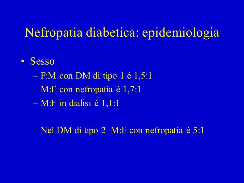 Nefropatia diabetica: epidemiologia Sesso –F:M con DM di tipo 1 é 1,5:1 –M:F con nefropatia é 1,7:1 –M:F in dialisi é 1,1:1 –Nel DM di tipo 2 M:F con nefropatia é 5:1