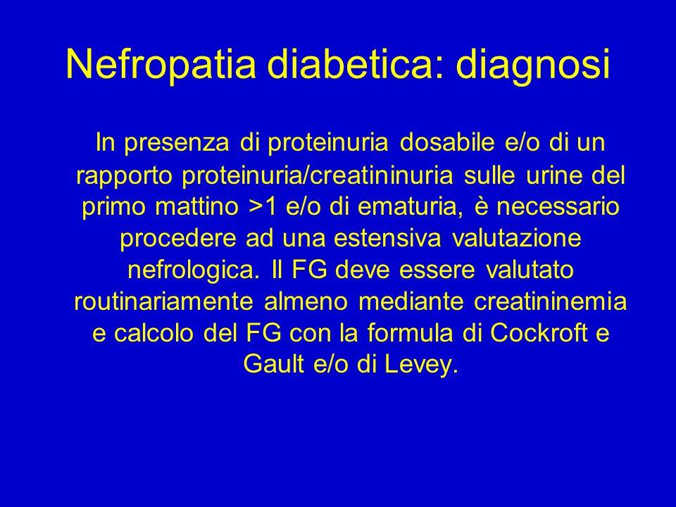 Nefropatia diabetica: diagnosi In presenza di proteinuria dosabile e/o di un rapporto proteinuria/creatininuria sulle urine del primo mattino >1 e/o di ematuria, è necessario procedere ad una estensiva valutazione nefrologica.
