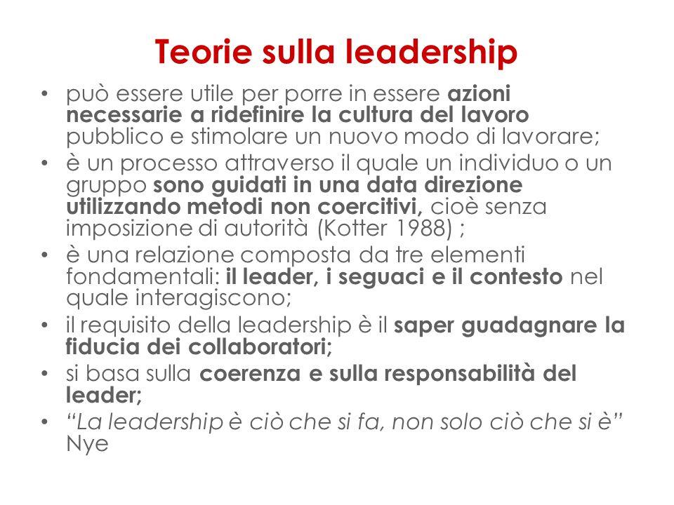 Teorie sulla leadership può essere utile per porre in essere azioni necessarie a ridefinire la cultura del lavoro pubblico e stimolare un nuovo modo di lavorare; è un processo attraverso il quale un individuo o un gruppo sono guidati in una data direzione utilizzando metodi non coercitivi, cioè senza imposizione di autorità (Kotter 1988) ; è una relazione composta da tre elementi fondamentali: il leader, i seguaci e il contesto nel quale interagiscono; il requisito della leadership è il saper guadagnare la fiducia dei collaboratori; si basa sulla coerenza e sulla responsabilità del leader; La leadership è ciò che si fa, non solo ciò che si è Nye