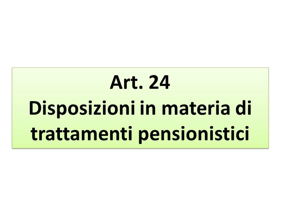 Art. 24 Disposizioni in materia di trattamenti pensionistici Art. 24 Disposizioni in materia di trattamenti pensionistici