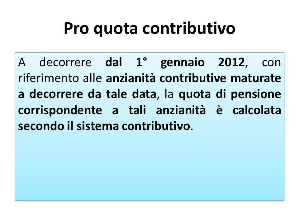Pro quota contributivo A decorrere dal 1° gennaio 2012, con riferimento alle anzianità contributive maturate a decorrere da tale data, la quota di pen