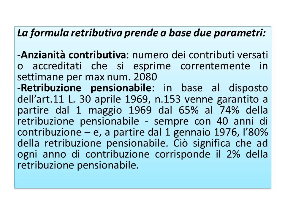 La formula retributiva prende a base due parametri: -Anzianità contributiva: numero dei contributi versati o accreditati che si esprime correntemente