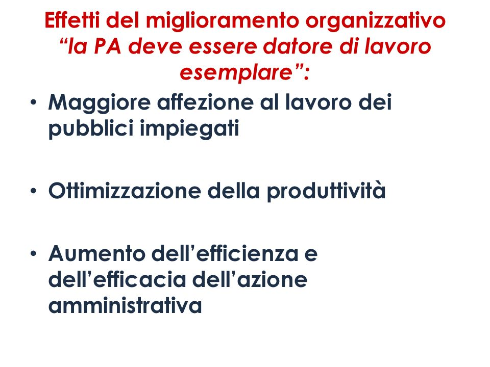 Effetti del miglioramento organizzativo la PA deve essere datore di lavoro esemplare: Maggiore affezione al lavoro dei pubblici impiegati Ottimizzazio