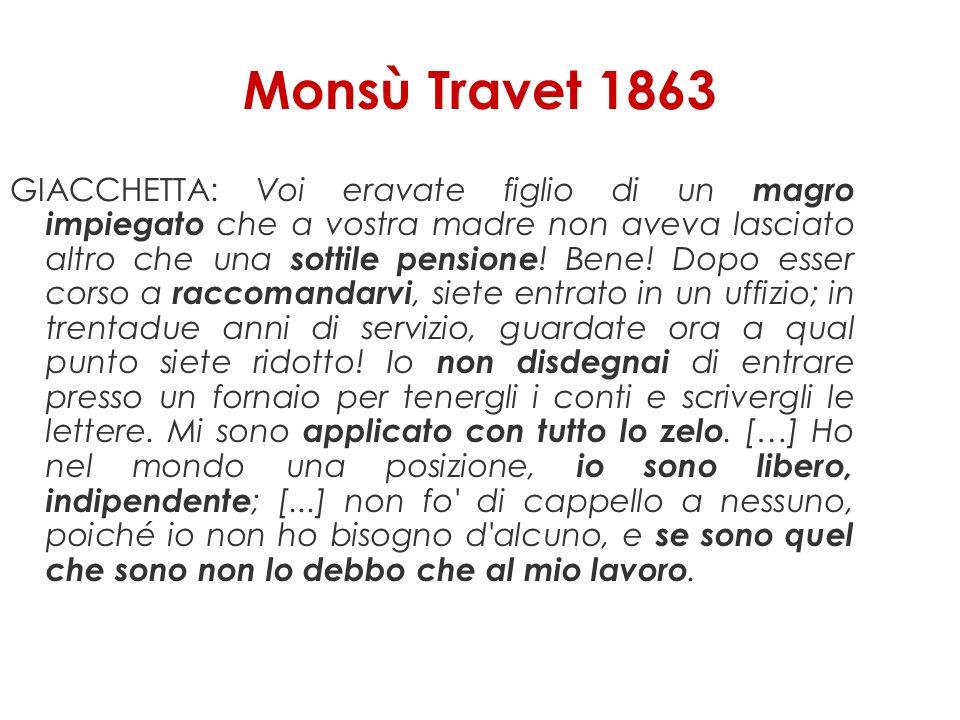 Monsù Travet 1863 GIACCHETTA: Voi eravate figlio di un magro impiegato che a vostra madre non aveva lasciato altro che una sottile pensione ! Bene! Do