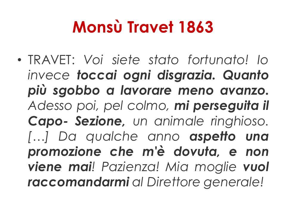 Monsù Travet 1863 TRAVET: Voi siete stato fortunato! Io invece toccai ogni disgrazia. Quanto più sgobbo a lavorare meno avanzo. Adesso poi, pel colmo,
