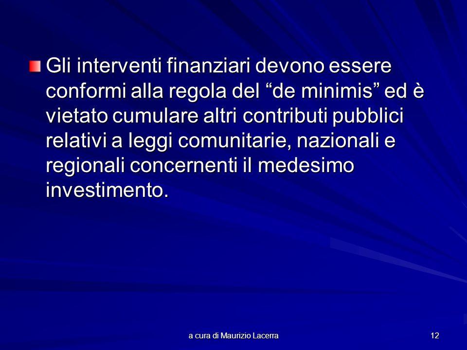 a cura di Maurizio Lacerra 12 Gli interventi finanziari devono essere conformi alla regola del de minimis ed è vietato cumulare altri contributi pubbl