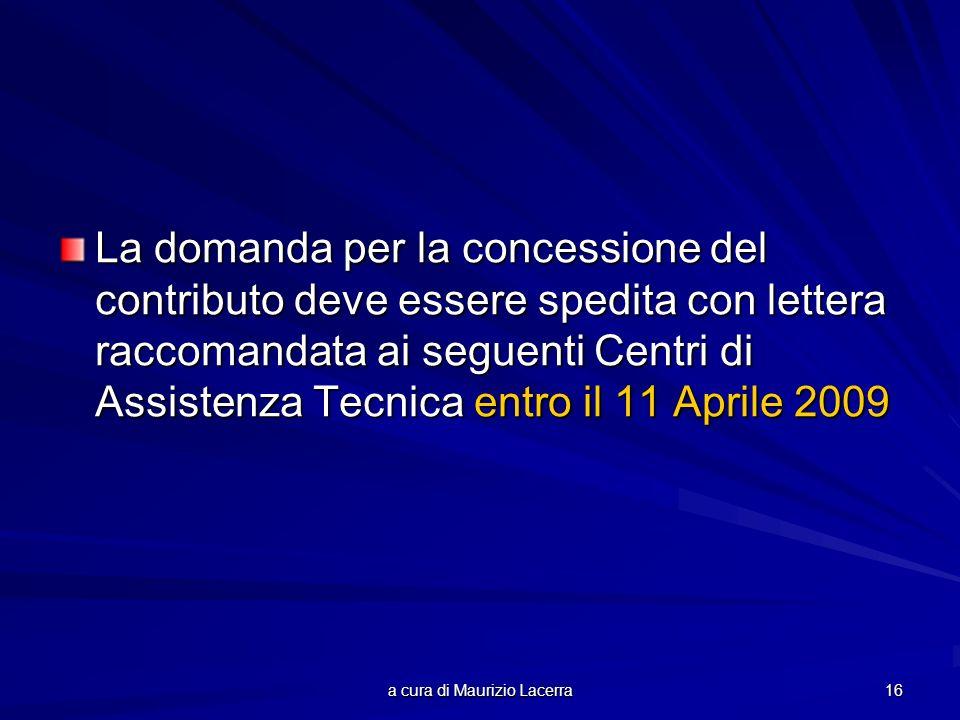 a cura di Maurizio Lacerra 16 La domanda per la concessione del contributo deve essere spedita con lettera raccomandata ai seguenti Centri di Assistenza Tecnica entro il 11 Aprile 2009