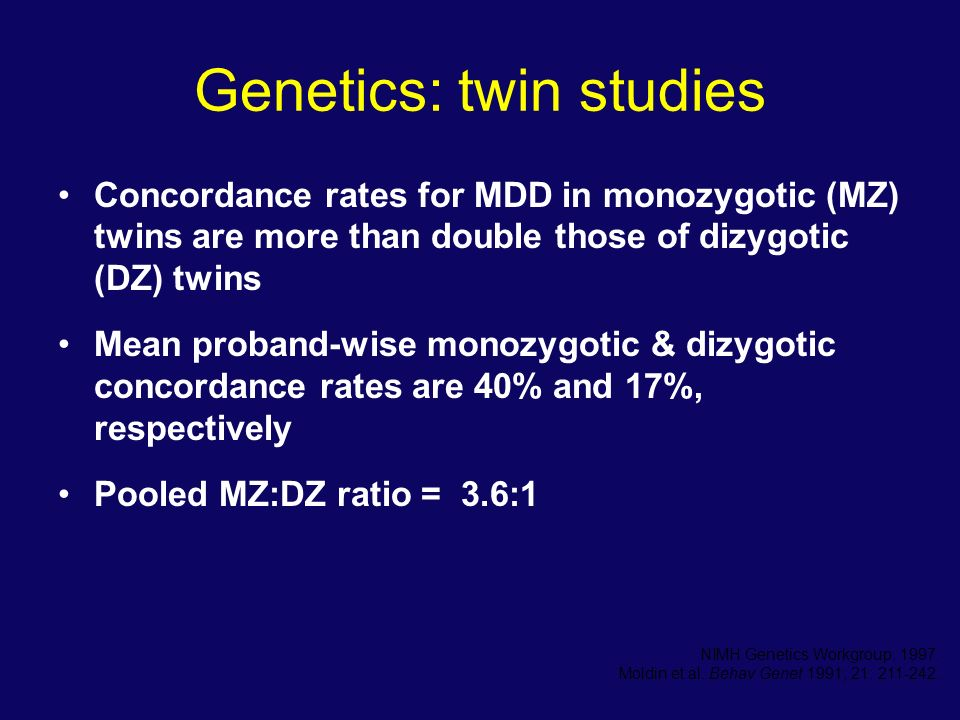 Genetics: twin studies Concordance rates for MDD in monozygotic (MZ) twins are more than double those of dizygotic (DZ) twins Mean proband-wise monozy