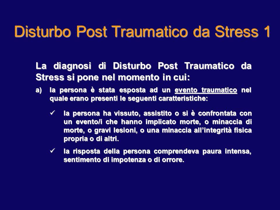 Disturbo Post Traumatico da Stress 1 La diagnosi di Disturbo Post Traumatico da Stress si pone nel momento in cui: a)la persona è stata esposta ad un