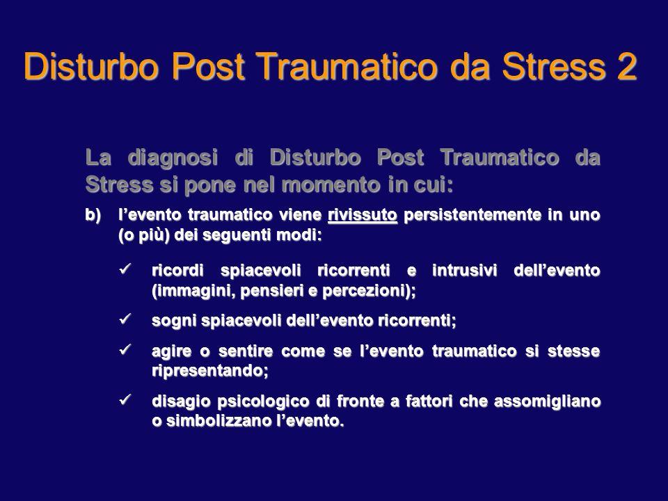 Disturbo Post Traumatico da Stress 2 La diagnosi di Disturbo Post Traumatico da Stress si pone nel momento in cui: b)levento traumatico viene rivissut