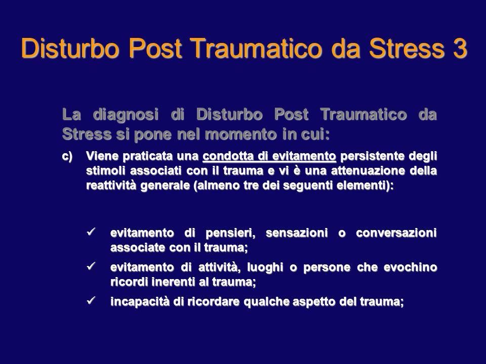 Disturbo Post Traumatico da Stress 3 La diagnosi di Disturbo Post Traumatico da Stress si pone nel momento in cui: c)Viene praticata una condotta di e