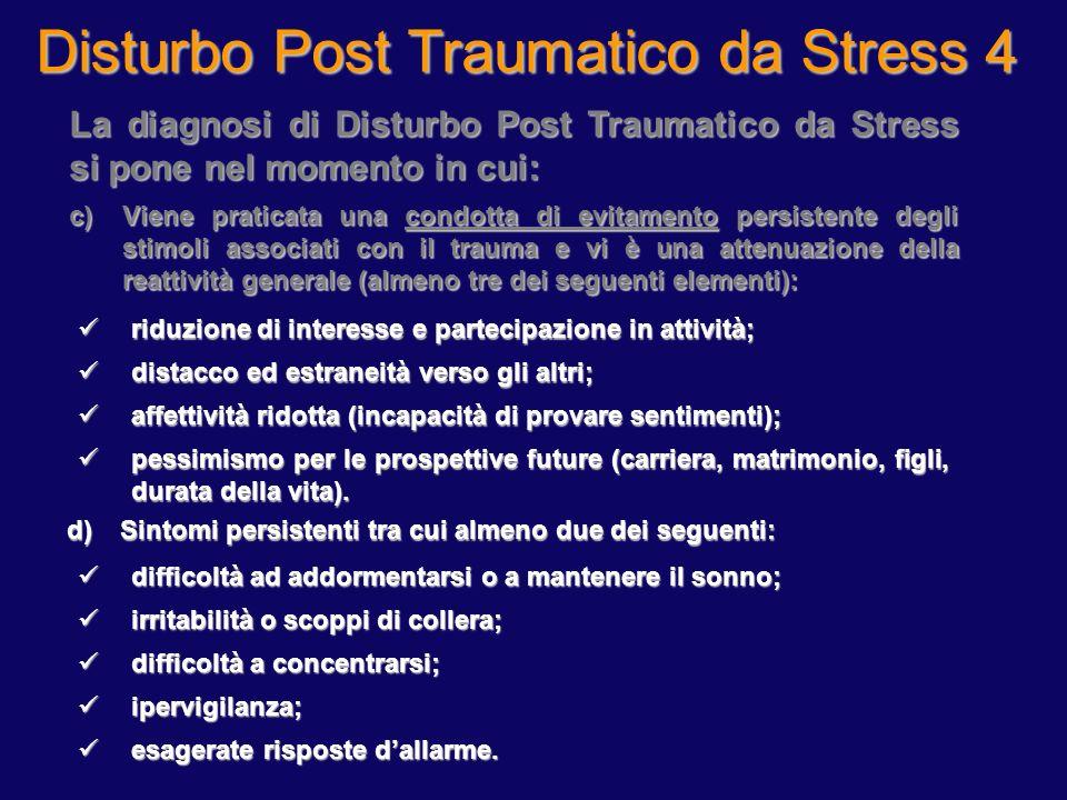Disturbo Post Traumatico da Stress 4 La diagnosi di Disturbo Post Traumatico da Stress si pone nel momento in cui: c)Viene praticata una condotta di e