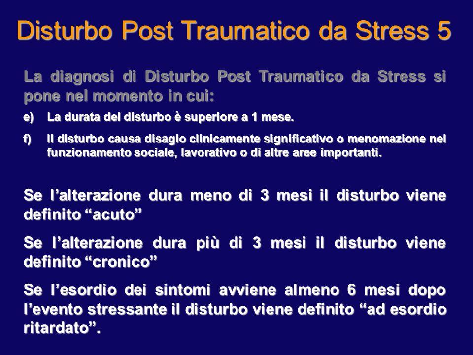 Disturbo Post Traumatico da Stress 5 La diagnosi di Disturbo Post Traumatico da Stress si pone nel momento in cui: e)La durata del disturbo è superior