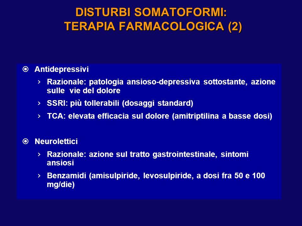 DISTURBI SOMATOFORMI: TERAPIA FARMACOLOGICA (2) Antidepressivi Razionale: patologia ansioso-depressiva sottostante, azione sulle vie del dolore SSRI: