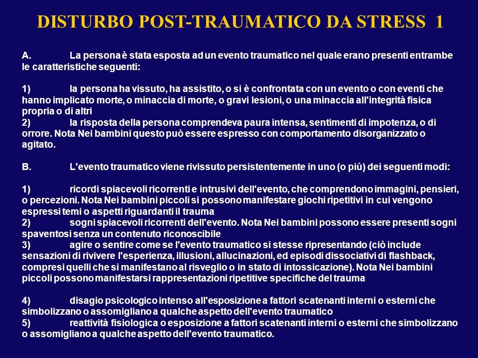 DISTURBO POST-TRAUMATICO DA STRESS 1 A.La persona è stata esposta ad un evento traumatico nel quale erano presenti entrambe le caratteristiche seguent