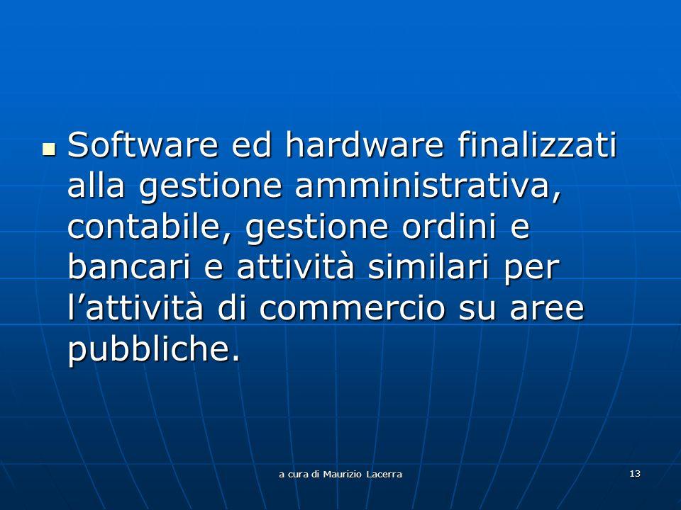 a cura di Maurizio Lacerra 13 Software ed hardware finalizzati alla gestione amministrativa, contabile, gestione ordini e bancari e attività similari per lattività di commercio su aree pubbliche.