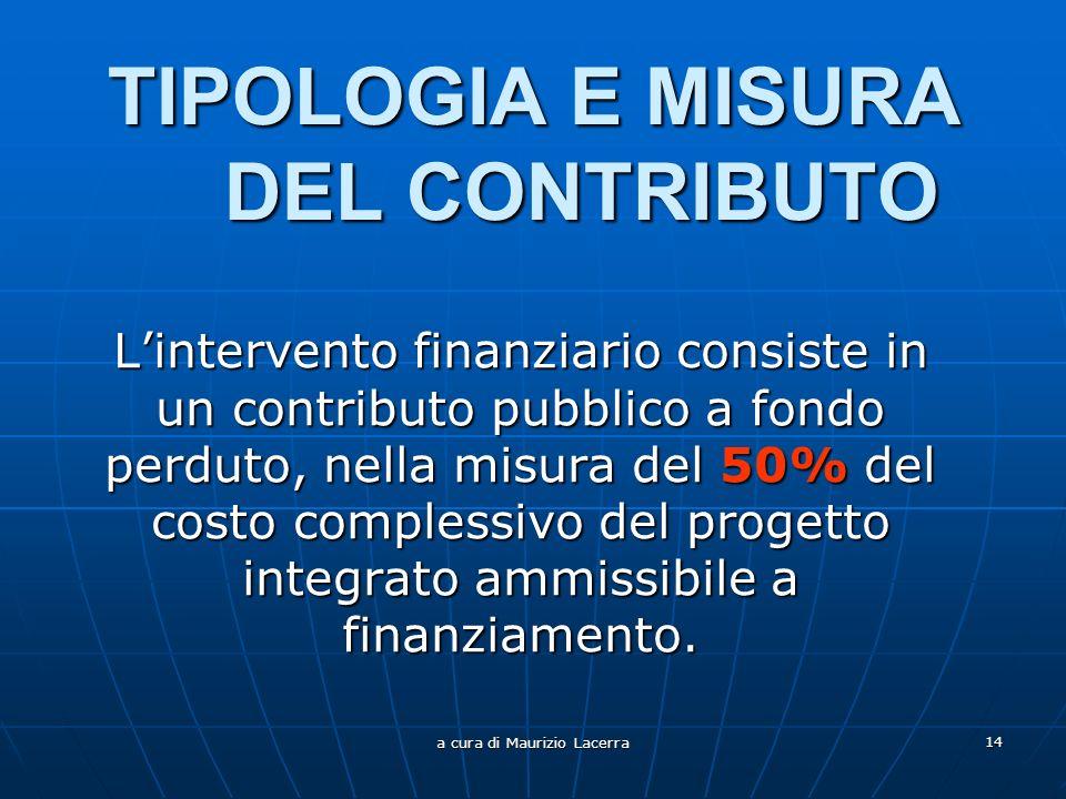 a cura di Maurizio Lacerra 14 TIPOLOGIA E MISURA DEL CONTRIBUTO Lintervento finanziario consiste in un contributo pubblico a fondo perduto, nella misura del 50% del costo complessivo del progetto integrato ammissibile a finanziamento.
