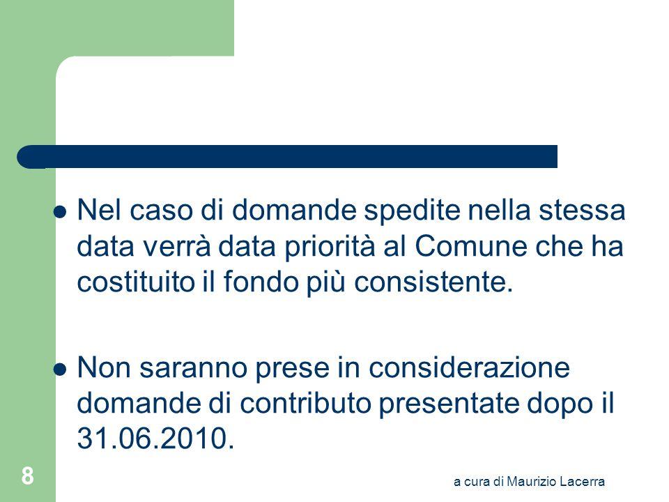 a cura di Maurizio Lacerra 8 Nel caso di domande spedite nella stessa data verrà data priorità al Comune che ha costituito il fondo più consistente. N