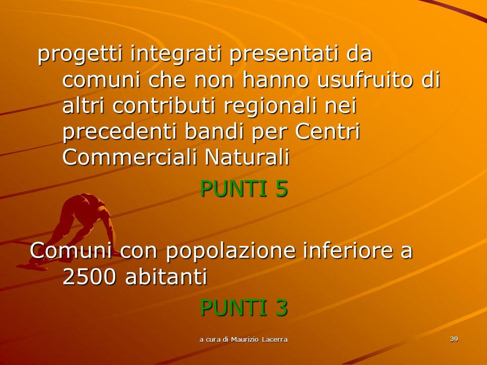 a cura di Maurizio Lacerra 40 A parità di punteggio si considera il rapporto più alto tra lentità dellinvestimento complessivo del progetto ed il numero degli abitanti del Comune in cui viene effettuato lintervento