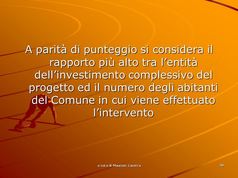 a cura di Maurizio Lacerra 40 A parità di punteggio si considera il rapporto più alto tra lentità dellinvestimento complessivo del progetto ed il nume
