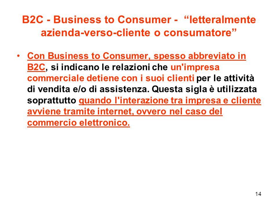 14 B2C - Business to Consumer - letteralmente azienda-verso-cliente o consumatore Con Business to Consumer, spesso abbreviato in B2C, si indicano le relazioni che un impresa commerciale detiene con i suoi clienti per le attività di vendita e/o di assistenza.