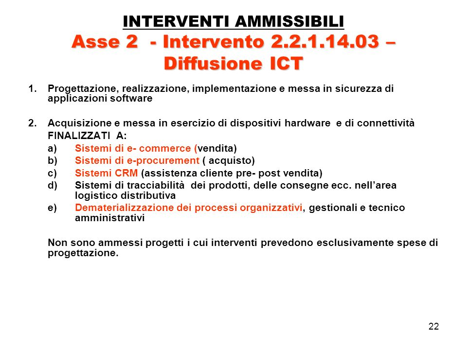 22 Asse 2 - Intervento 2.2.1.14.03 – Diffusione ICT INTERVENTI AMMISSIBILI Asse 2 - Intervento 2.2.1.14.03 – Diffusione ICT 1.Progettazione, realizzazione, implementazione e messa in sicurezza di applicazioni software 2.Acquisizione e messa in esercizio di dispositivi hardware e di connettività FINALIZZATI A: a)Sistemi di e- commerce (vendita) b)Sistemi di e-procurement ( acquisto) c)Sistemi CRM (assistenza cliente pre- post vendita) d)Sistemi di tracciabilità dei prodotti, delle consegne ecc.