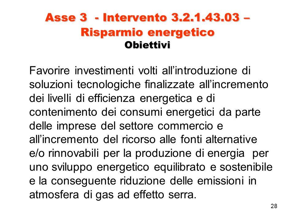 28 Asse 3 - Intervento 3.2.1.43.03 – Risparmio energetico Obiettivi Favorire investimenti volti allintroduzione di soluzioni tecnologiche finalizzate allincremento dei livelli di efficienza energetica e di contenimento dei consumi energetici da parte delle imprese del settore commercio e allincremento del ricorso alle fonti alternative e/o rinnovabili per la produzione di energia per uno sviluppo energetico equilibrato e sostenibile e la conseguente riduzione delle emissioni in atmosfera di gas ad effetto serra.